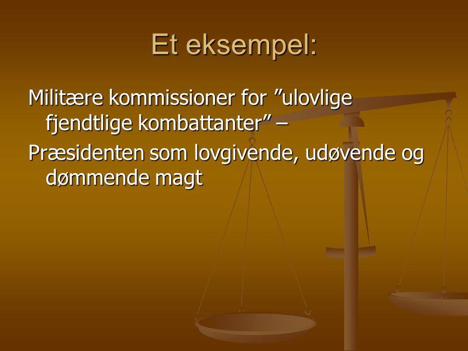 Et eksempel: Militære kommissioner for ulovlige fjendtlige kombattanter – Præsidenten som lovgivende, udøvende og dømmende magt
