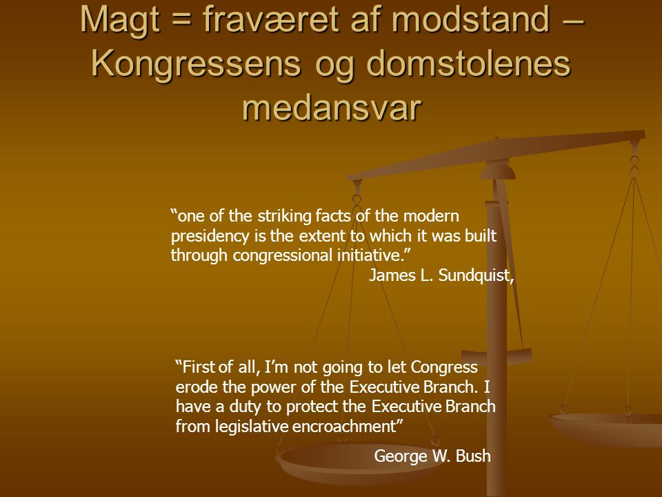 Magt = fraværet af modstand – Kongressens og domstolenes medansvar one of the striking facts of the modern presidency is the extent to which it was built through congressional initiative. James L.