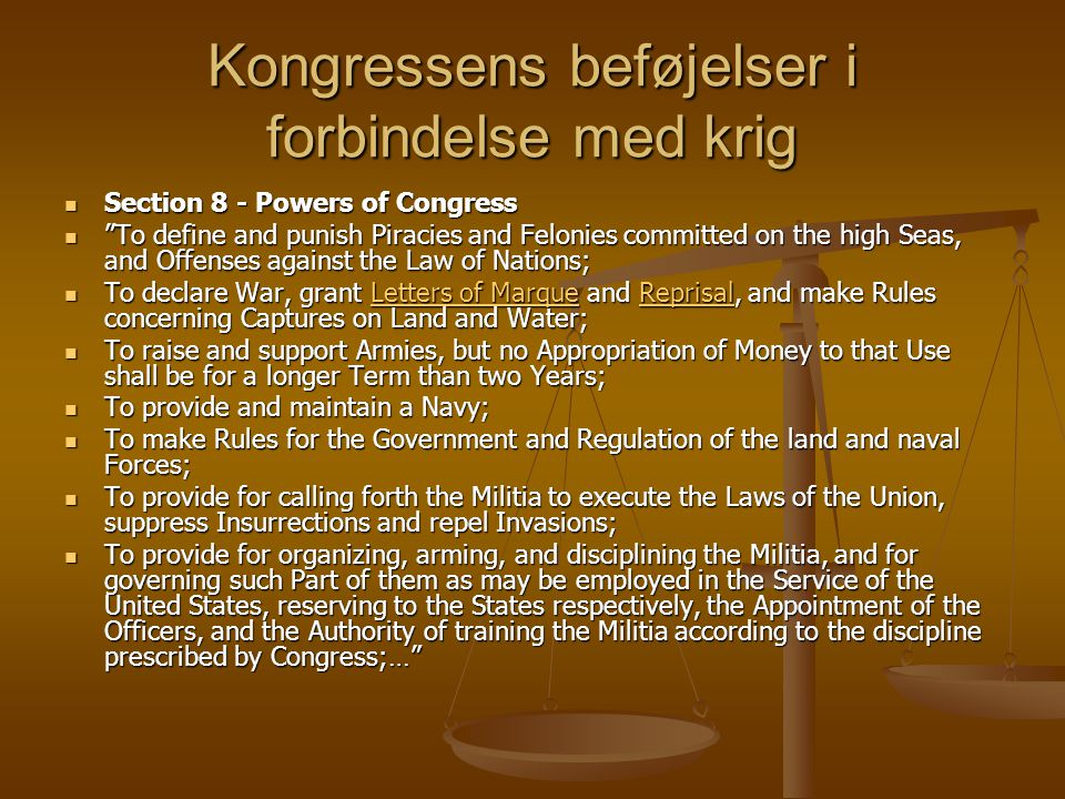 Kongressens beføjelser i forbindelse med krig Section 8 - Powers of Congress Section 8 - Powers of Congress To define and punish Piracies and Felonies committed on the high Seas, and Offenses against the Law of Nations; To define and punish Piracies and Felonies committed on the high Seas, and Offenses against the Law of Nations; To declare War, grant Letters of Marque and Reprisal, and make Rules concerning Captures on Land and Water; To declare War, grant Letters of Marque and Reprisal, and make Rules concerning Captures on Land and Water;Letters of MarqueReprisalLetters of MarqueReprisal To raise and support Armies, but no Appropriation of Money to that Use shall be for a longer Term than two Years; To raise and support Armies, but no Appropriation of Money to that Use shall be for a longer Term than two Years; To provide and maintain a Navy; To provide and maintain a Navy; To make Rules for the Government and Regulation of the land and naval Forces; To make Rules for the Government and Regulation of the land and naval Forces; To provide for calling forth the Militia to execute the Laws of the Union, suppress Insurrections and repel Invasions; To provide for calling forth the Militia to execute the Laws of the Union, suppress Insurrections and repel Invasions; To provide for organizing, arming, and disciplining the Militia, and for governing such Part of them as may be employed in the Service of the United States, reserving to the States respectively, the Appointment of the Officers, and the Authority of training the Militia according to the discipline prescribed by Congress;… To provide for organizing, arming, and disciplining the Militia, and for governing such Part of them as may be employed in the Service of the United States, reserving to the States respectively, the Appointment of the Officers, and the Authority of training the Militia according to the discipline prescribed by Congress;…