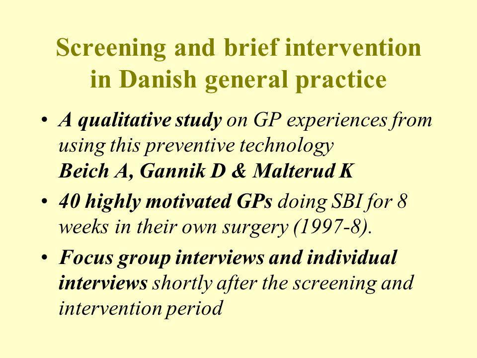 Screening and brief intervention in Danish general practice A qualitative study on GP experiences from using this preventive technology Beich A, Gannik D & Malterud K 40 highly motivated GPs doing SBI for 8 weeks in their own surgery (1997-8).