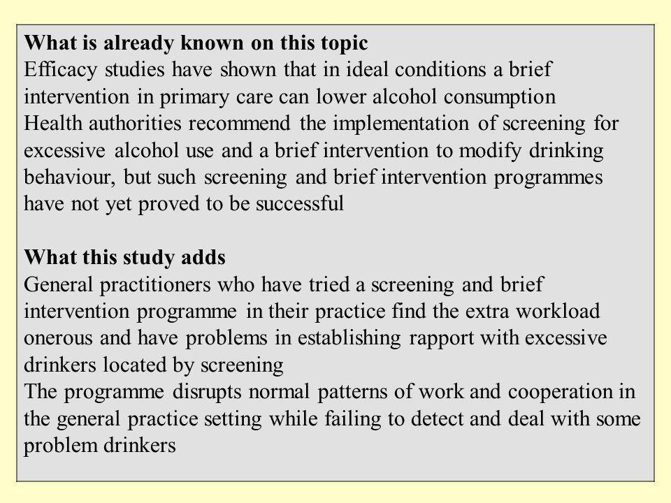 What is already known on this topic Efficacy studies have shown that in ideal conditions a brief intervention in primary care can lower alcohol consumption Health authorities recommend the implementation of screening for excessive alcohol use and a brief intervention to modify drinking behaviour, but such screening and brief intervention programmes have not yet proved to be successful What this study adds General practitioners who have tried a screening and brief intervention programme in their practice find the extra workload onerous and have problems in establishing rapport with excessive drinkers located by screening The programme disrupts normal patterns of work and cooperation in the general practice setting while failing to detect and deal with some problem drinkers