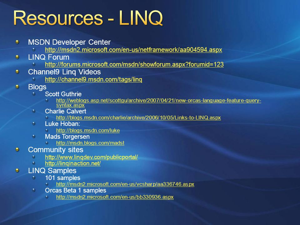 MSDN Developer Center http://msdn2.microsoft.com/en-us/netframework/aa904594.aspx LINQ Forum http://forums.microsoft.com/msdn/showforum.aspx forumid=123 Channel9 Linq Videos http://channel9.msdn.com/tags/linq Blogs Scott Guthrie http://weblogs.asp.net/scottgu/archive/2007/04/21/new-orcas-language-feature-query- syntax.aspx Charlie Calvert http://blogs.msdn.com/charlie/archive/2006/10/05/Links-to-LINQ.aspx Luke Hoban: http://blogs.msdn.com/luke Mads Torgersen http://msdn.blogs.com/madst Community sites http://www.linqdev.com/publicportal/ http://linqinaction.net/ LINQ Samples 101 samples http://msdn2.microsoft.com/en-us/vcsharp/aa336746.aspx Orcas Beta 1 samples http://msdn2.microsoft.com/en-us/bb330936.aspx