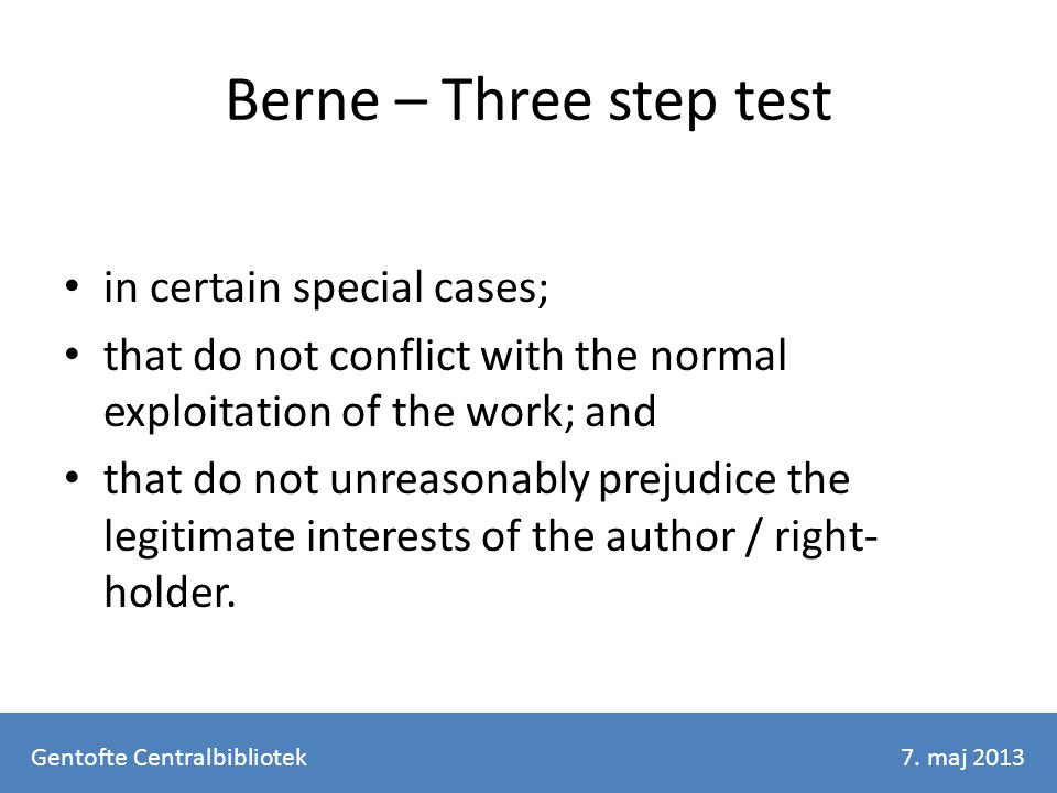 Berne – Three step test in certain special cases; that do not conflict with the normal exploitation of the work; and that do not unreasonably prejudice the legitimate interests of the author / right- holder.