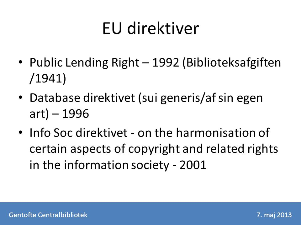 EU direktiver Public Lending Right – 1992 (Biblioteksafgiften /1941) Database direktivet (sui generis/af sin egen art) – 1996 Info Soc direktivet - on the harmonisation of certain aspects of copyright and related rights in the information society - 2001 Gentofte Centralbibliotek7.