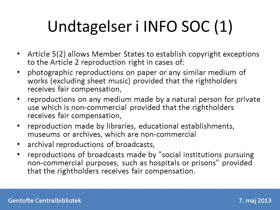 Undtagelser i INFO SOC (1) Article 5(2) allows Member States to establish copyright exceptions to the Article 2 reproduction right in cases of: photographic reproductions on paper or any similar medium of works (excluding sheet music) provided that the rightholders receives fair compensation, reproductions on any medium made by a natural person for private use which is non-commercial provided that the rightholders receives fair compensation, reproduction made by libraries, educational establishments, museums or archives, which are non-commercial archival reproductions of broadcasts, reproductions of broadcasts made by social institutions pursuing non-commercial purposes, such as hospitals or prisons provided that the rightholders receives fair compensation.