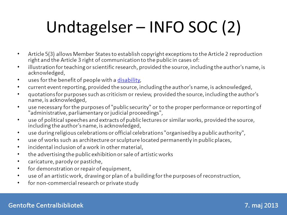 Undtagelser – INFO SOC (2) Article 5(3) allows Member States to establish copyright exceptions to the Article 2 reproduction right and the Article 3 right of communication to the public in cases of: illustration for teaching or scientific research, provided the source, including the author s name, is acknowledged, uses for the benefit of people with a disability,disability current event reporting, provided the source, including the author s name, is acknowledged, quotations for purposes such as criticism or review, provided the source, including the author s name, is acknowledged, use necessary for the purposes of public security or to the proper performance or reporting of administrative, parliamentary or judicial proceedings , use of political speeches and extracts of public lectures or similar works, provided the source, including the author s name, is acknowledged, use during religious celebrations or official celebrations organised by a public authority , use of works such as architecture or sculpture located permanently in public places, incidental inclusion of a work in other material, the advertising the public exhibition or sale of artistic works caricature, parody or pastiche, for demonstration or repair of equipment, use of an artistic work, drawing or plan of a building for the purposes of reconstruction, for non-commercial research or private study Gentofte Centralbibliotek7.