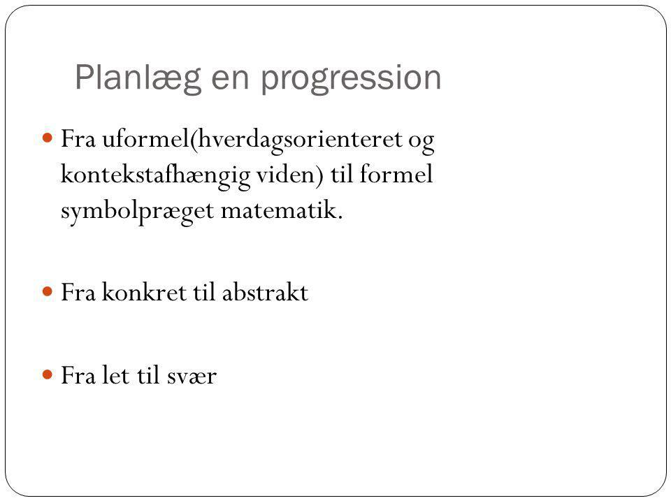 Planlæg en progression Fra uformel(hverdagsorienteret og kontekstafhængig viden) til formel symbolpræget matematik.