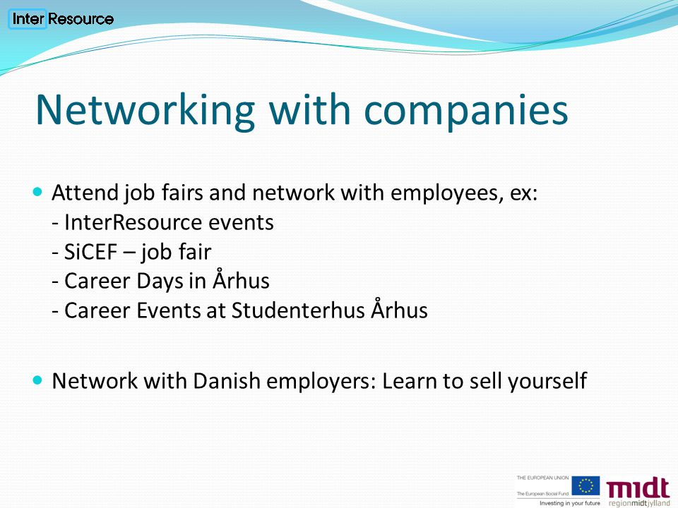 Networking with companies Attend job fairs and network with employees, ex: - InterResource events - SiCEF – job fair - Career Days in Århus - Career Events at Studenterhus Århus Network with Danish employers: Learn to sell yourself