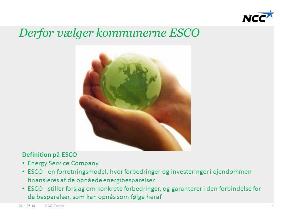 Blank Light grey 2011-06-16NCC, Teknik 1 Definition på ESCO Energy Service Company ESCO - en forretningsmodel, hvor forbedringer og investeringer i ejendommen finansieres af de opnåede energibesparelser ESCO - stiller forslag om konkrete forbedringer, og garanterer i den forbindelse for de besparelser, som kan opnås som følge heraf Derfor vælger kommunerne ESCO