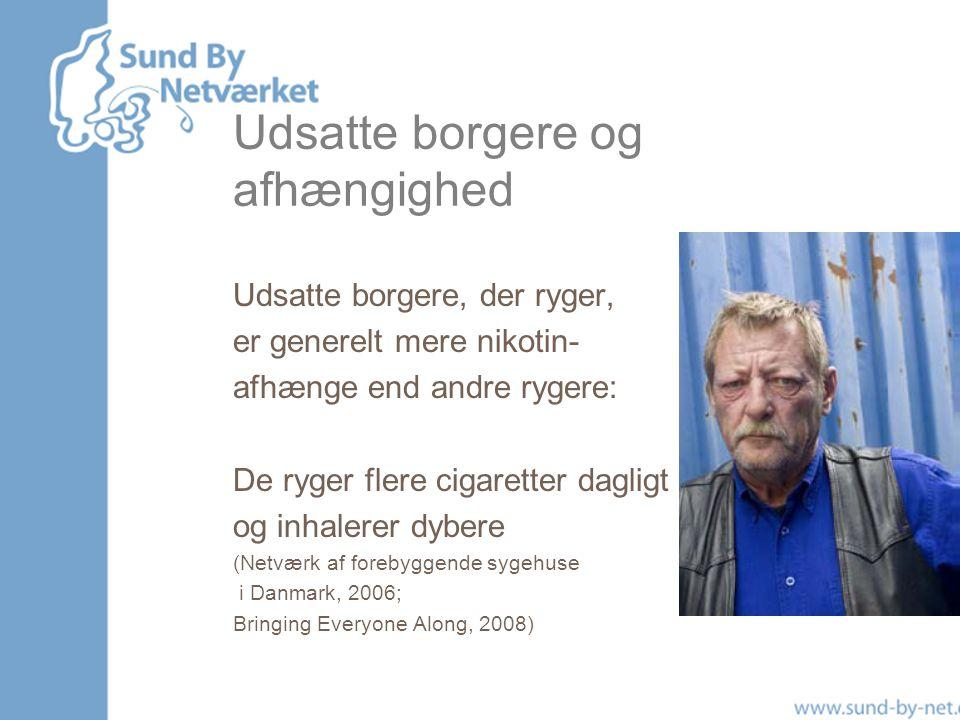 Udsatte borgere og afhængighed Udsatte borgere, der ryger, er generelt mere nikotin- afhænge end andre rygere: De ryger flere cigaretter dagligt og inhalerer dybere (Netværk af forebyggende sygehuse i Danmark, 2006; Bringing Everyone Along, 2008)