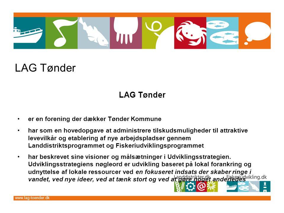www.lag-toender.dk LAG Tønder er en forening der dækker Tønder Kommune har som en hovedopgave at administrere tilskudsmuligheder til attraktive levevilkår og etablering af nye arbejdspladser gennem Landdistriktsprogrammet og Fiskeriudviklingsprogrammet har beskrevet sine visioner og målsætninger i Udviklingsstrategien.