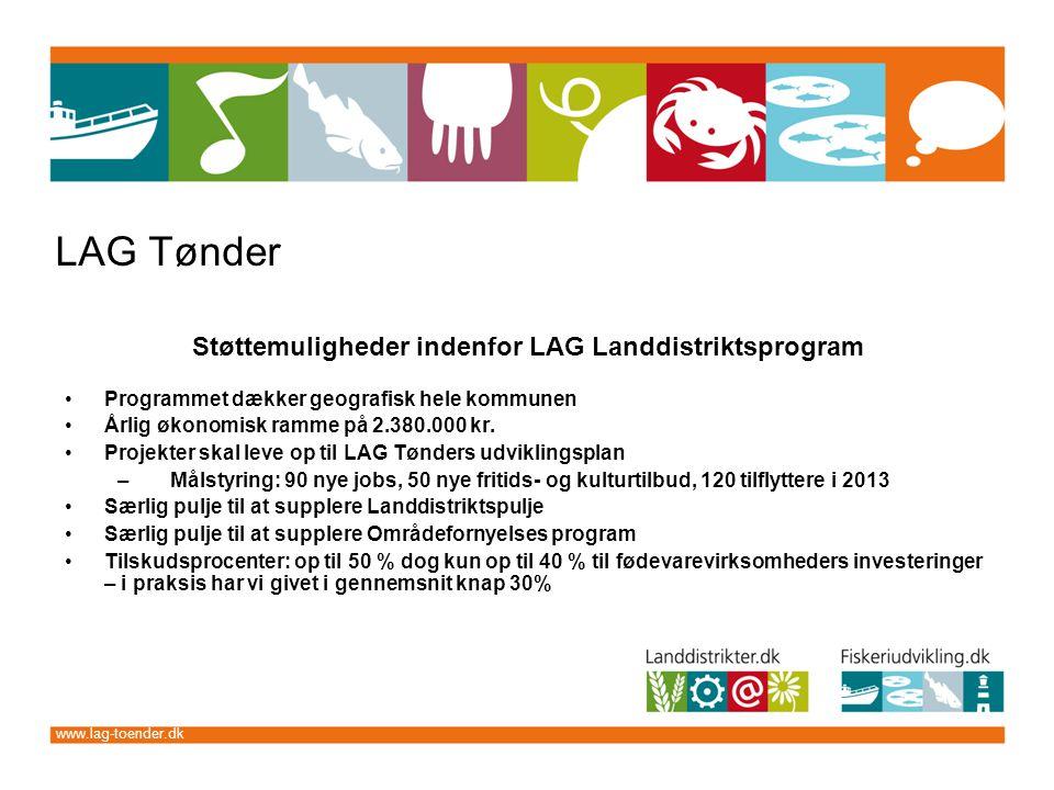 www.lag-toender.dk LAG Tønder Støttemuligheder indenfor LAG Landdistriktsprogram Programmet dækker geografisk hele kommunen Årlig økonomisk ramme på 2.380.000 kr.