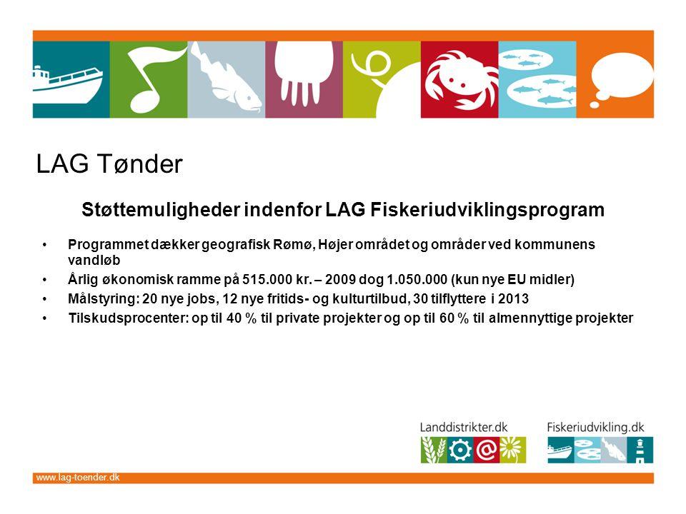 www.lag-toender.dk LAG Tønder Støttemuligheder indenfor LAG Fiskeriudviklingsprogram Programmet dækker geografisk Rømø, Højer området og områder ved kommunens vandløb Årlig økonomisk ramme på 515.000 kr.