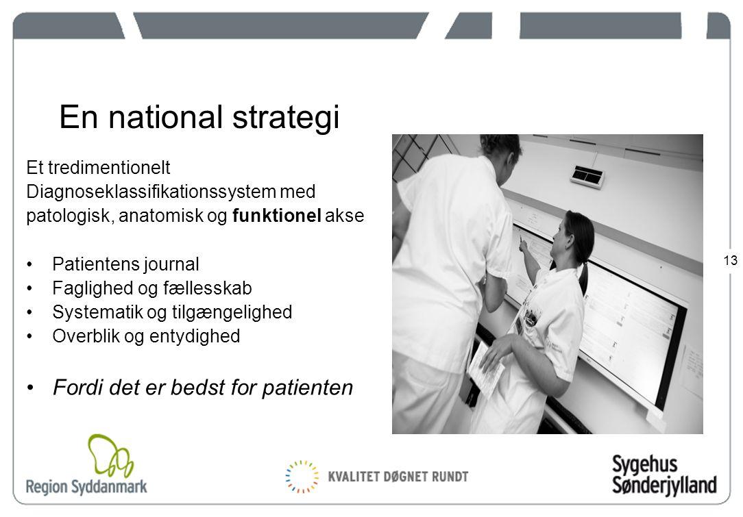 13 En national strategi Et tredimentionelt Diagnoseklassifikationssystem med patologisk, anatomisk og funktionel akse Patientens journal Faglighed og fællesskab Systematik og tilgængelighed Overblik og entydighed Fordi det er bedst for patienten