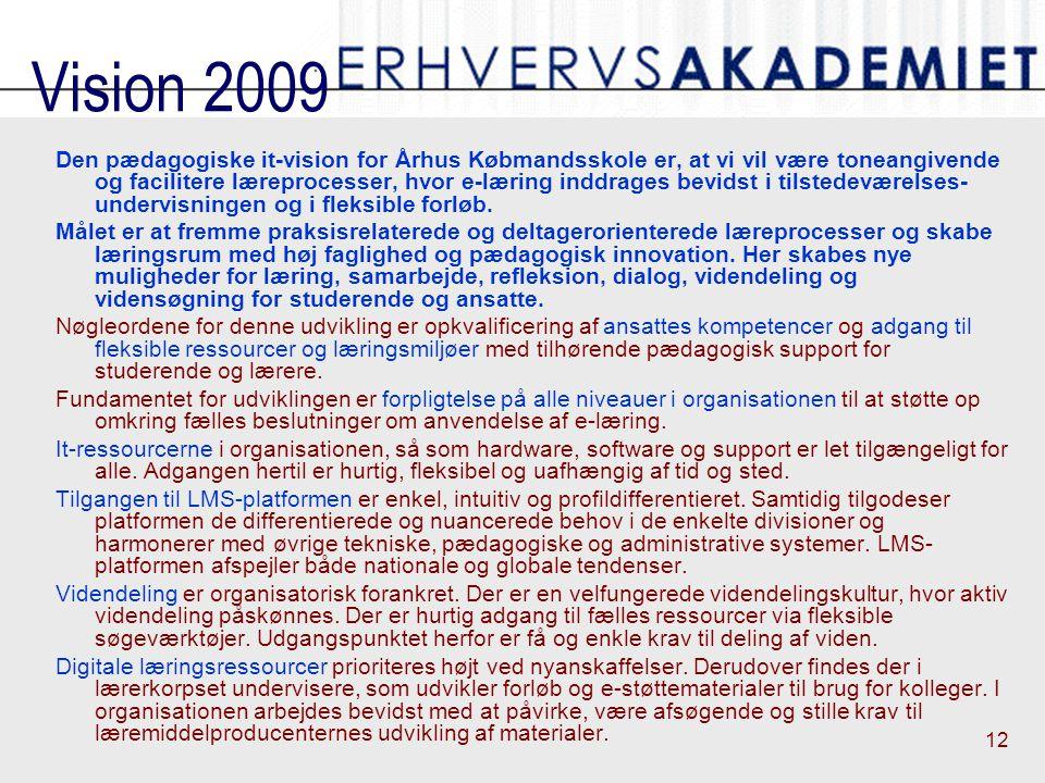 12 Vision 2009 Den pædagogiske it-vision for Århus Købmandsskole er, at vi vil være toneangivende og facilitere læreprocesser, hvor e-læring inddrages bevidst i tilstedeværelses undervisningen og i fleksible forløb.