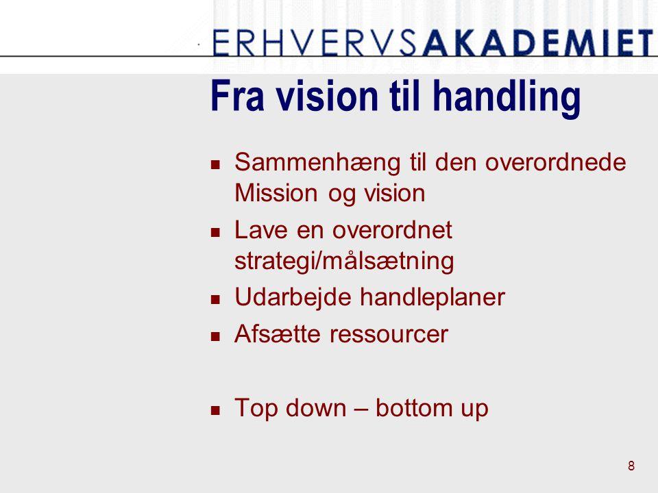 8 Fra vision til handling Sammenhæng til den overordnede Mission og vision Lave en overordnet strategi/målsætning Udarbejde handleplaner Afsætte ressourcer Top down – bottom up
