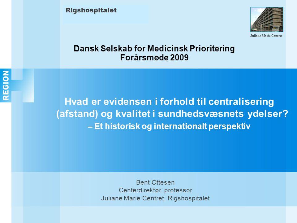 Dansk Selskab for Medicinsk Prioritering Forårsmøde 2009 Hvad er evidensen i forhold til centralisering (afstand) og kvalitet i sundhedsvæsnets ydelser.