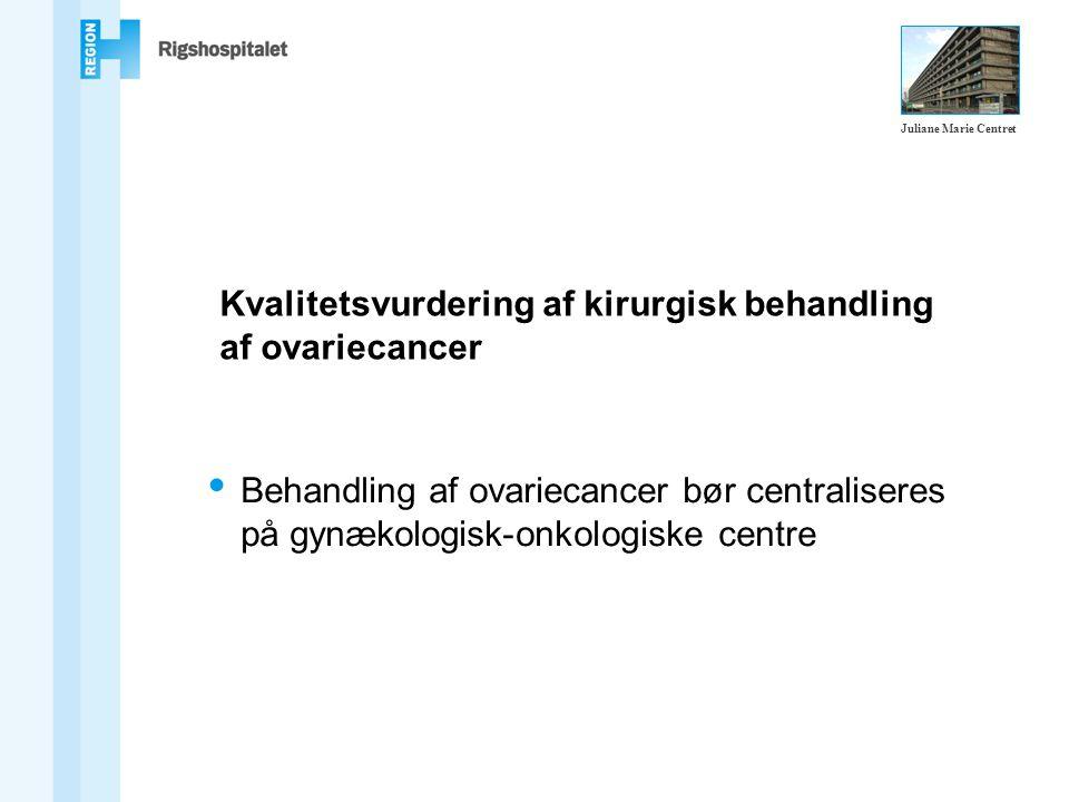 Kvalitetsvurdering af kirurgisk behandling af ovariecancer Behandling af ovariecancer bør centraliseres på gynækologisk-onkologiske centre Juliane Marie Centret