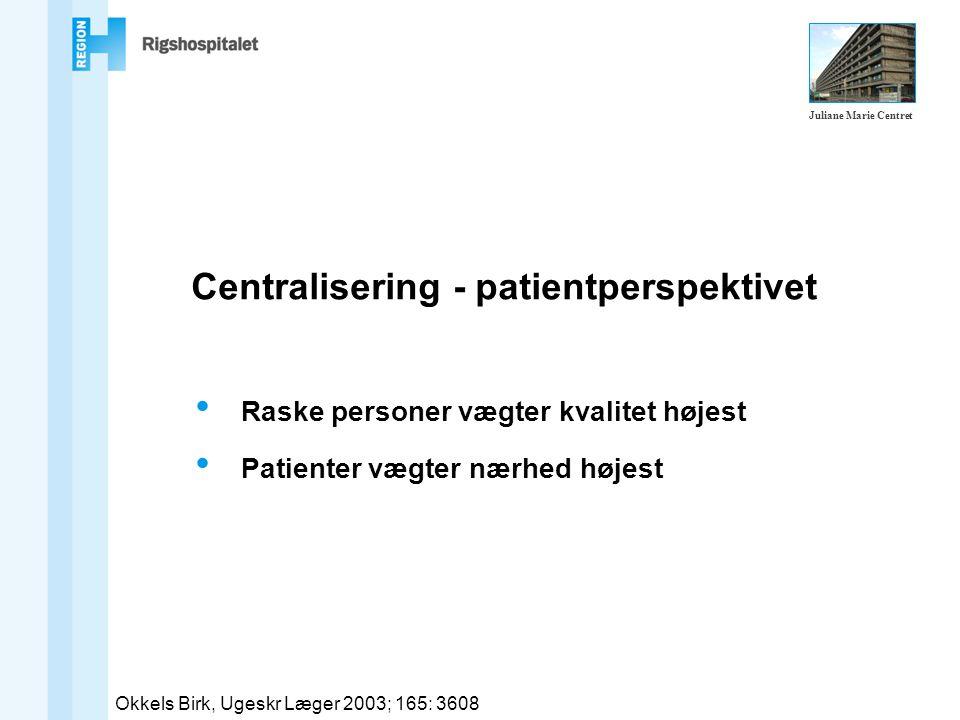Centralisering - patientperspektivet Raske personer vægter kvalitet højest Patienter vægter nærhed højest Okkels Birk, Ugeskr Læger 2003; 165: 3608 Juliane Marie Centret