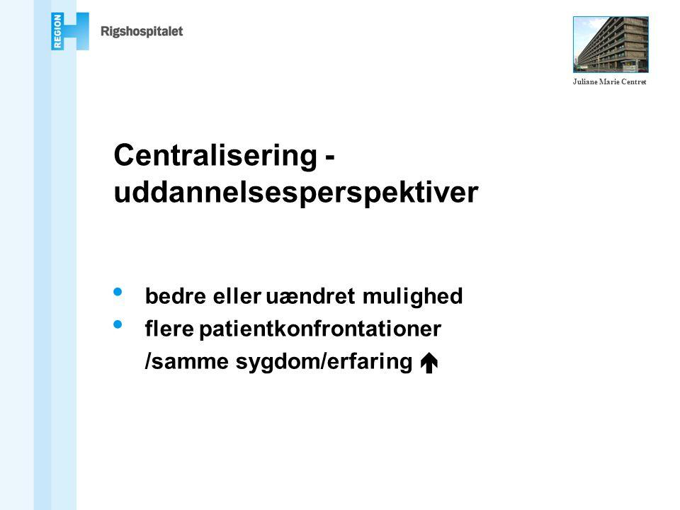 bedre eller uændret mulighed flere patientkonfrontationer /samme sygdom/erfaring  Centralisering - uddannelsesperspektiver Juliane Marie Centret