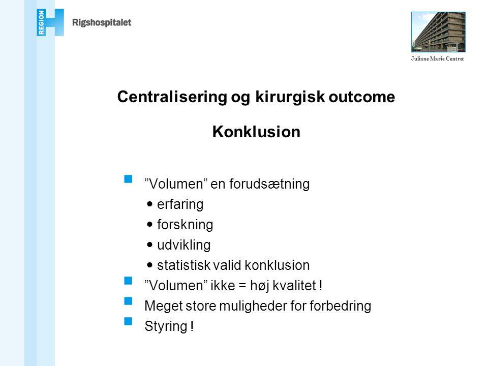 Centralisering og kirurgisk outcome Konklusion  Volumen en forudsætning erfaring forskning udvikling statistisk valid konklusion  Volumen ikke = høj kvalitet .