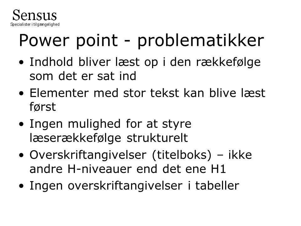Power point - problematikker Indhold bliver læst op i den rækkefølge som det er sat ind Elementer med stor tekst kan blive læst først Ingen mulighed for at styre læserækkefølge strukturelt Overskriftangivelser (titelboks) – ikke andre H-niveauer end det ene H1 Ingen overskriftangivelser i tabeller