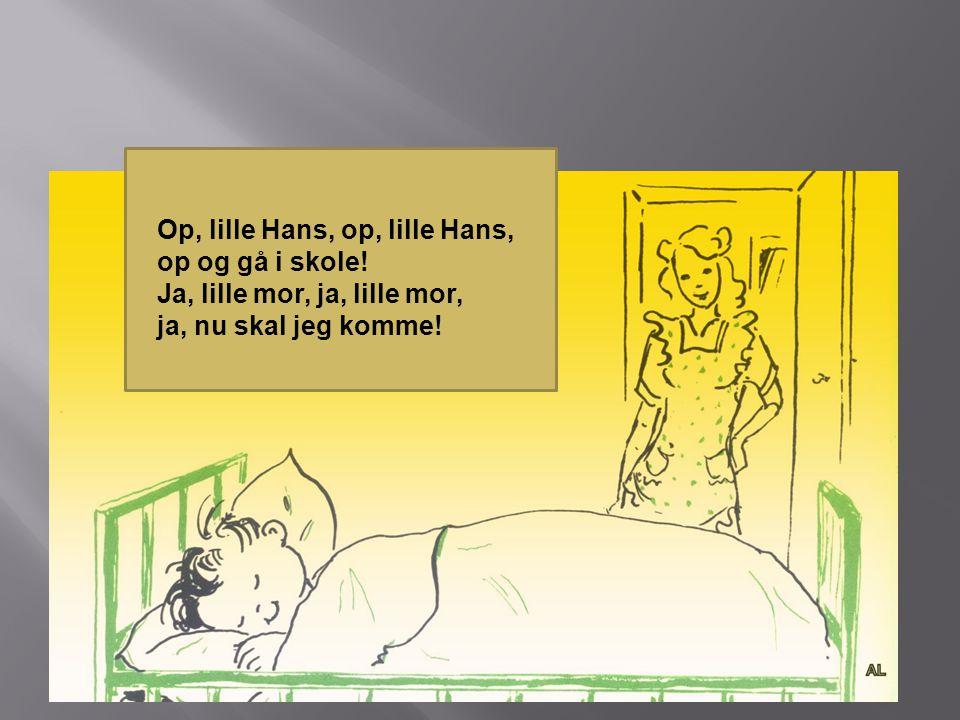 Op, lille Hans, op, lille Hans, op og gå i skole.