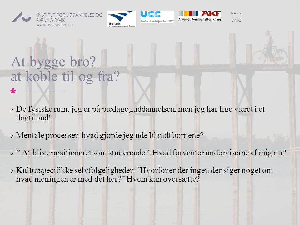DATO: NAVN: INSTITUT FOR UDDANNELSE OG PÆDAGOGIK AARHUS UNIVERSITET * At bygge bro.
