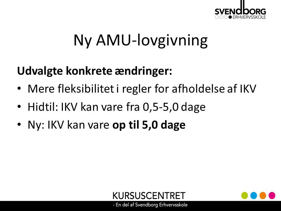 Ny AMU-lovgivning Udvalgte konkrete ændringer: Mere fleksibilitet i regler for afholdelse af IKV Hidtil: IKV kan vare fra 0,5-5,0 dage Ny: IKV kan vare op til 5,0 dage