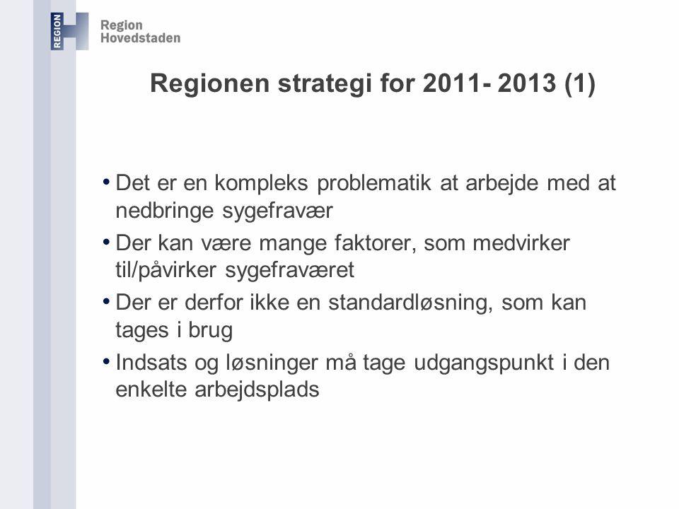 Regionen strategi for 2011- 2013 (1) Det er en kompleks problematik at arbejde med at nedbringe sygefravær Der kan være mange faktorer, som medvirker til/påvirker sygefraværet Der er derfor ikke en standardløsning, som kan tages i brug Indsats og løsninger må tage udgangspunkt i den enkelte arbejdsplads