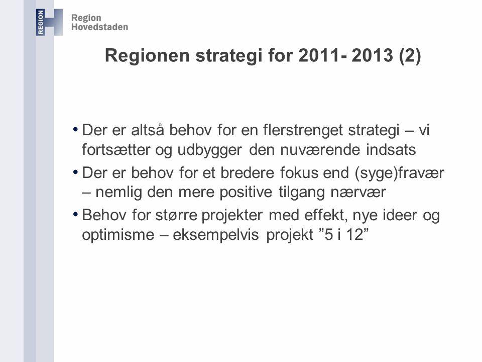 Regionen strategi for 2011- 2013 (2) Der er altså behov for en flerstrenget strategi – vi fortsætter og udbygger den nuværende indsats Der er behov for et bredere fokus end (syge)fravær – nemlig den mere positive tilgang nærvær Behov for større projekter med effekt, nye ideer og optimisme – eksempelvis projekt 5 i 12