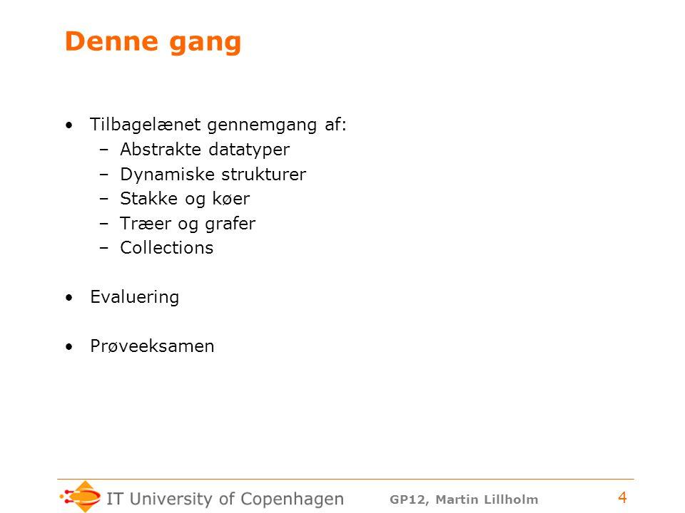 GP12, Martin Lillholm 4 Denne gang Tilbagelænet gennemgang af: –Abstrakte datatyper –Dynamiske strukturer –Stakke og køer –Træer og grafer –Collections Evaluering Prøveeksamen