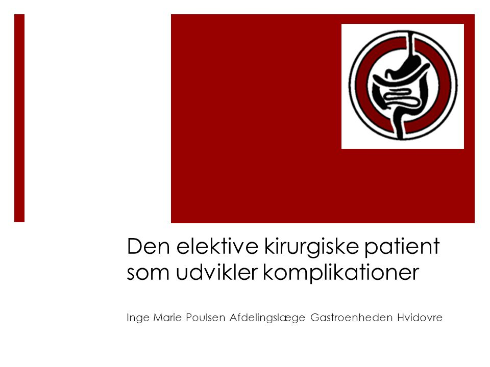 Den elektive kirurgiske patient som udvikler komplikationer Inge Marie Poulsen Afdelingslæge Gastroenheden Hvidovre