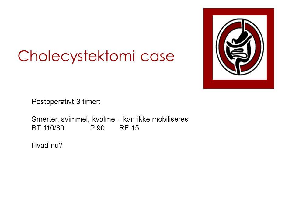 Cholecystektomi case Postoperativt 3 timer: Smerter, svimmel, kvalme – kan ikke mobiliseres BT 110/80P 90RF 15 Hvad nu?