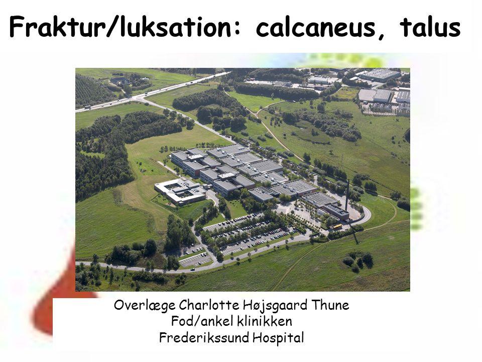 Fraktur/luksation: calcaneus, talus Overlæge Charlotte Højsgaard Thune Fod/ankel klinikken Frederikssund Hospital