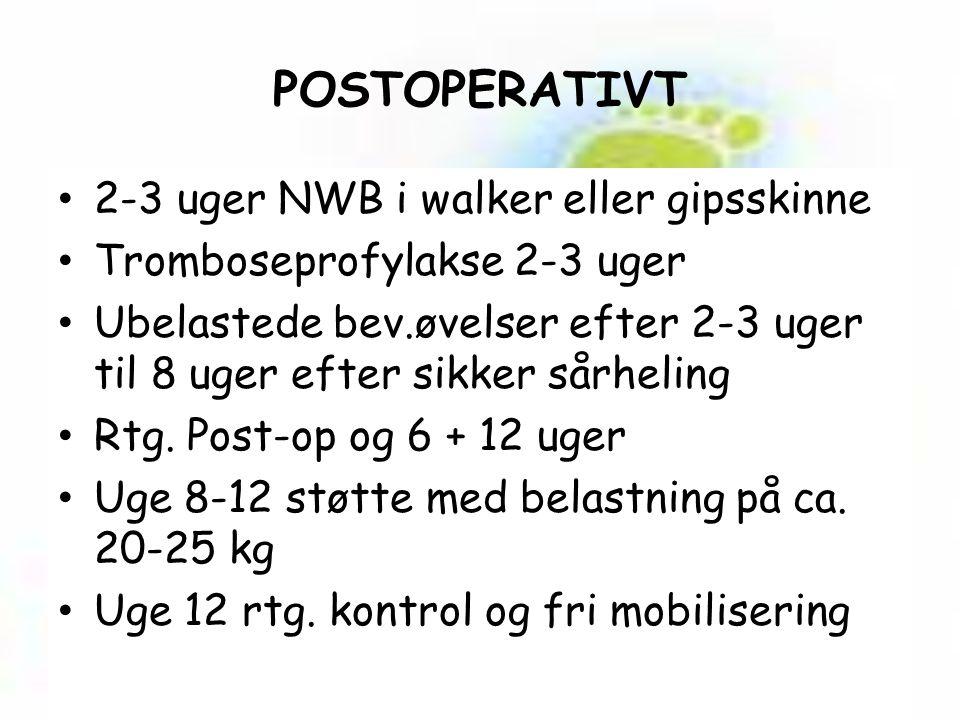POSTOPERATIVT 2-3 uger NWB i walker eller gipsskinne Tromboseprofylakse 2-3 uger Ubelastede bev.øvelser efter 2-3 uger til 8 uger efter sikker sårheling Rtg.