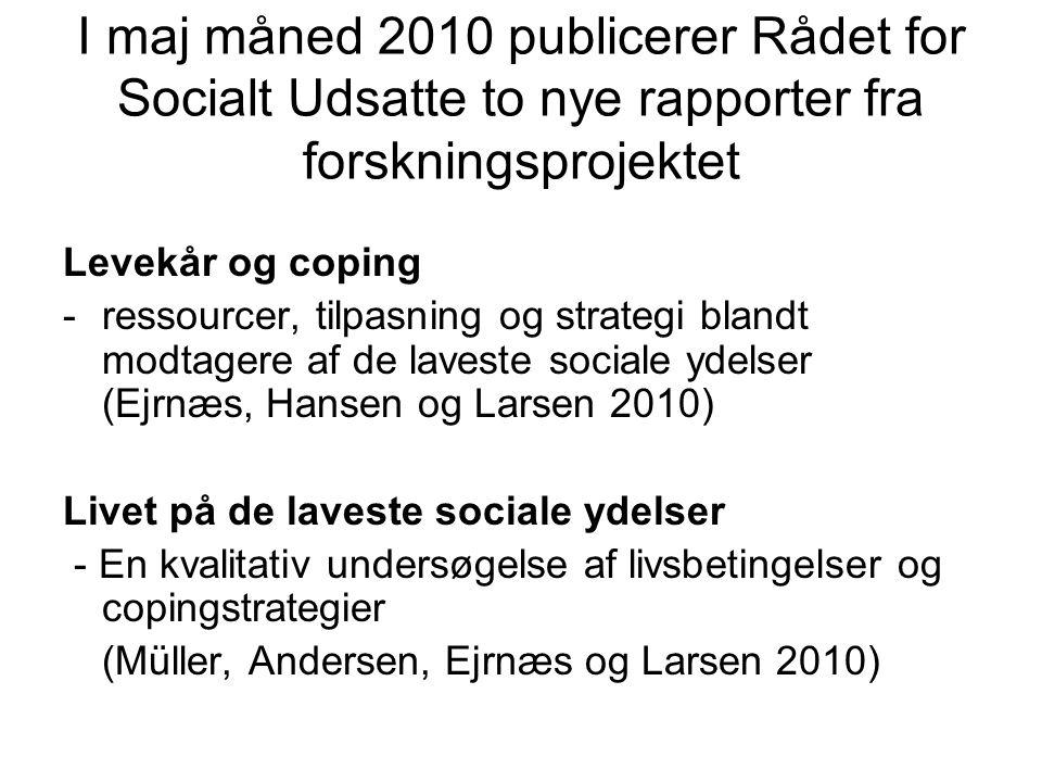I maj måned 2010 publicerer Rådet for Socialt Udsatte to nye rapporter fra forskningsprojektet Levekår og coping -ressourcer, tilpasning og strategi blandt modtagere af de laveste sociale ydelser (Ejrnæs, Hansen og Larsen 2010) Livet på de laveste sociale ydelser - En kvalitativ undersøgelse af livsbetingelser og copingstrategier (Müller, Andersen, Ejrnæs og Larsen 2010)