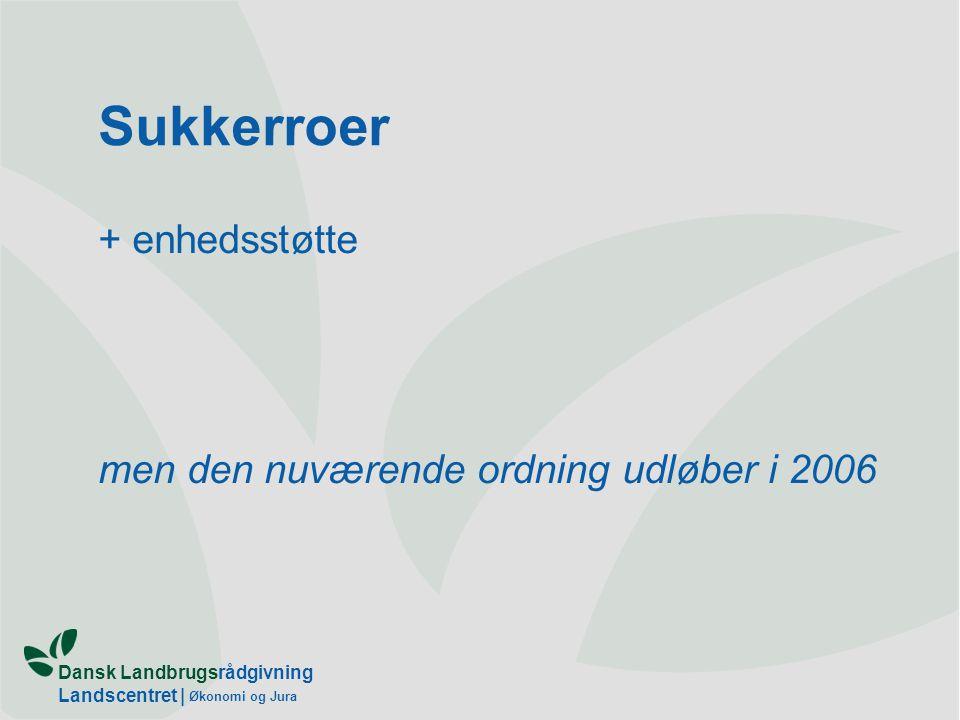 Dansk Landbrugsrådgivning Landscentret | Økonomi og Jura Sukkerroer + enhedsstøtte men den nuværende ordning udløber i 2006