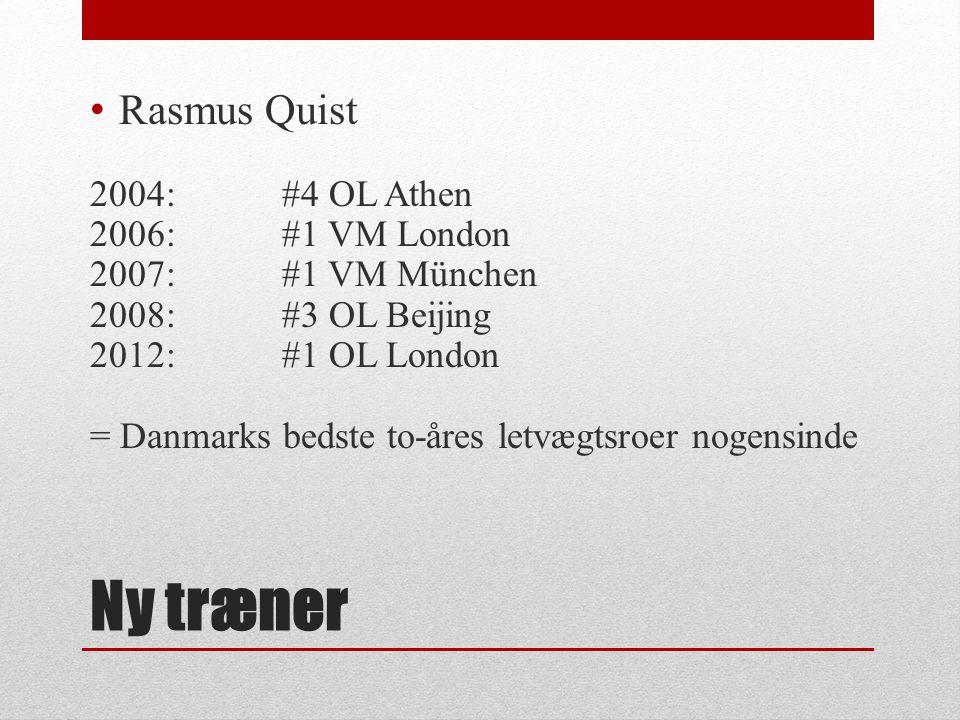 Ny træner Rasmus Quist 2004: #4 OL Athen 2006:#1 VM London 2007:#1 VM München 2008:#3 OL Beijing 2012: #1 OL London = Danmarks bedste to-åres letvægtsroer nogensinde