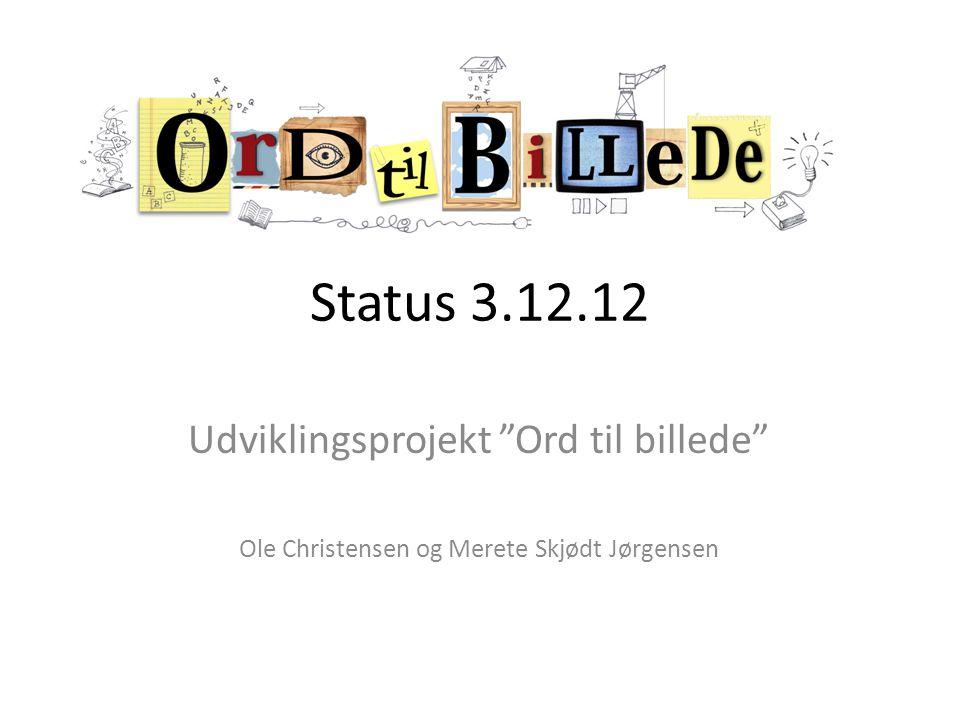 Status 3.12.12 Udviklingsprojekt Ord til billede Ole Christensen og Merete Skjødt Jørgensen