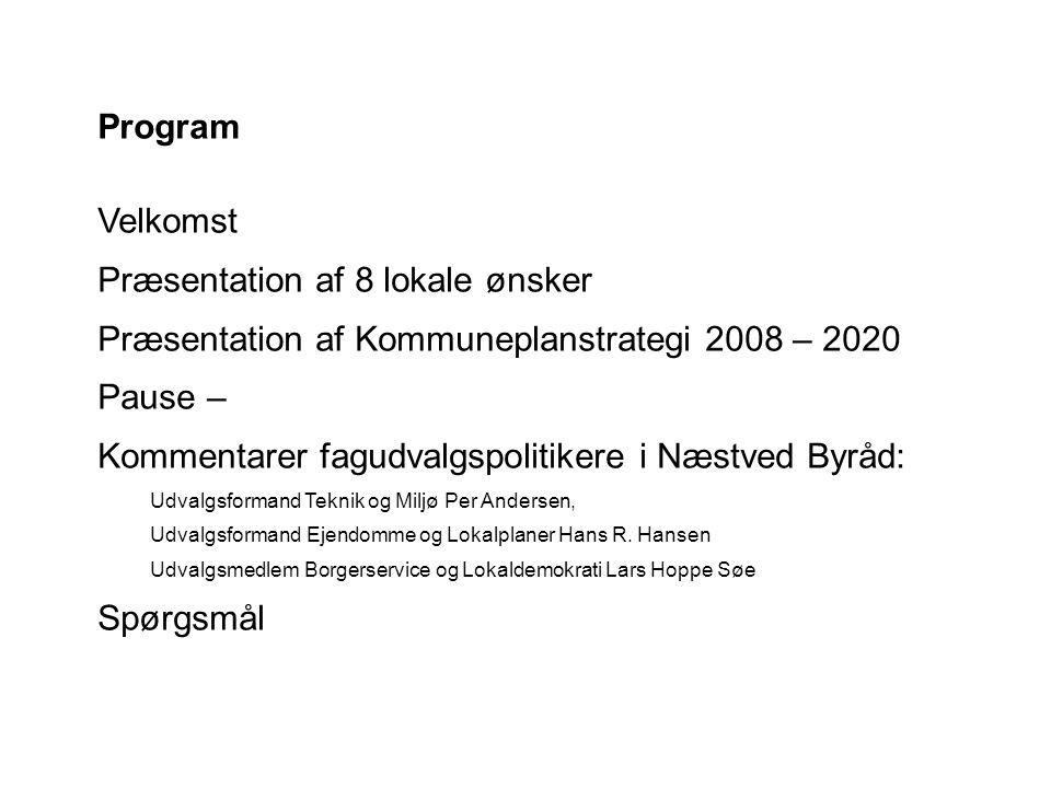 Program Velkomst Præsentation af 8 lokale ønsker Præsentation af Kommuneplanstrategi 2008 – 2020 Pause – Kommentarer fagudvalgspolitikere i Næstved Byråd: Udvalgsformand Teknik og Miljø Per Andersen, Udvalgsformand Ejendomme og Lokalplaner Hans R.