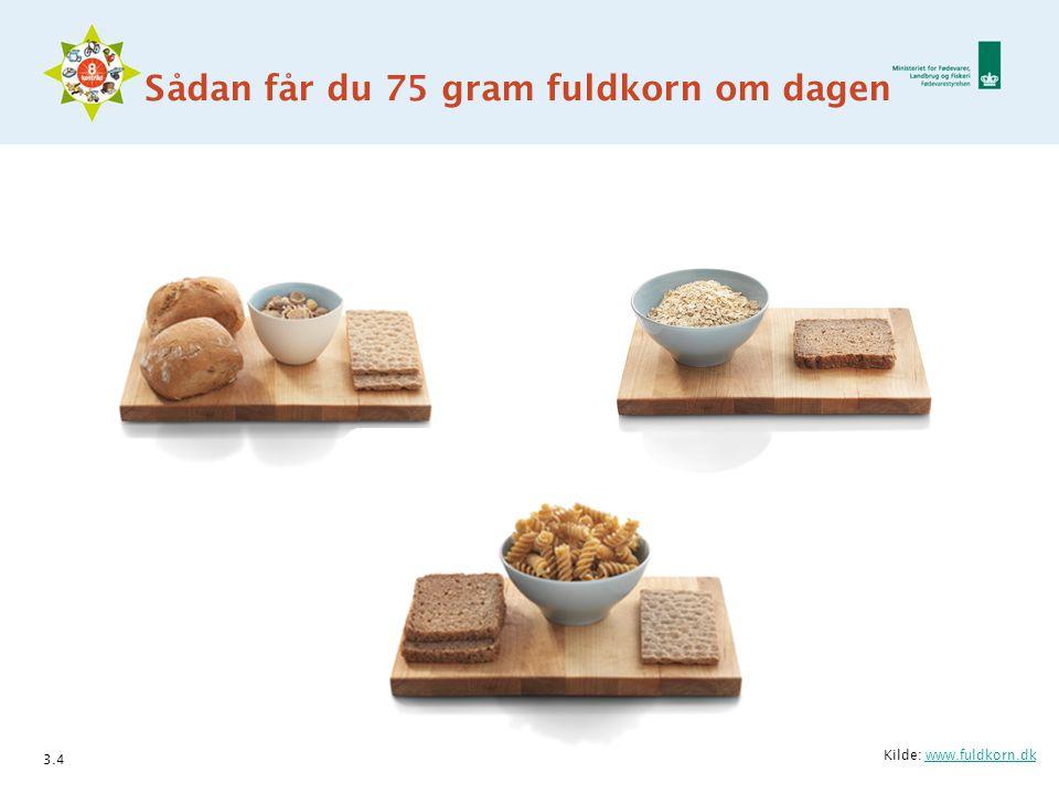 Sådan får du 75 gram fuldkorn om dagen 3.4 Kilde: www.fuldkorn.dkwww.fuldkorn.dk