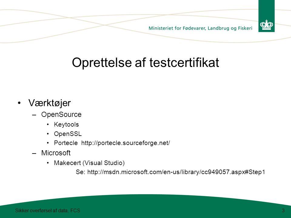 Oprettelse af testcertifikat Sikker overførsel af data, FCS3 Værktøjer –OpenSource Keytools OpenSSL Portecle http://portecle.sourceforge.net/ –Microsoft Makecert (Visual Studio) Se: http://msdn.microsoft.com/en-us/library/cc949057.aspx#Step1