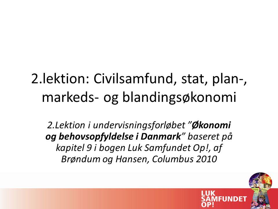 2.lektion: Civilsamfund, stat, plan-, markeds- og blandingsøkonomi 2.Lektion i undervisningsforløbet Økonomi og behovsopfyldelse i Danmark baseret på kapitel 9 i bogen Luk Samfundet Op!, af Brøndum og Hansen, Columbus 2010