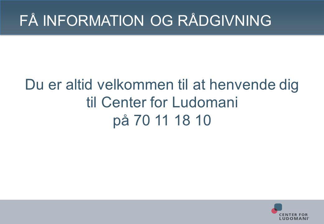 FÅ INFORMATION OG RÅDGIVNING Du er altid velkommen til at henvende dig til Center for Ludomani på 70 11 18 10