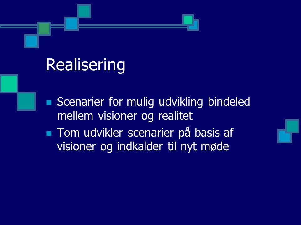 Realisering Scenarier for mulig udvikling bindeled mellem visioner og realitet Tom udvikler scenarier på basis af visioner og indkalder til nyt møde