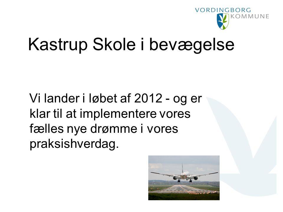Kastrup Skole i bevægelse Vi lander i løbet af 2012 - og er klar til at implementere vores fælles nye drømme i vores praksishverdag.