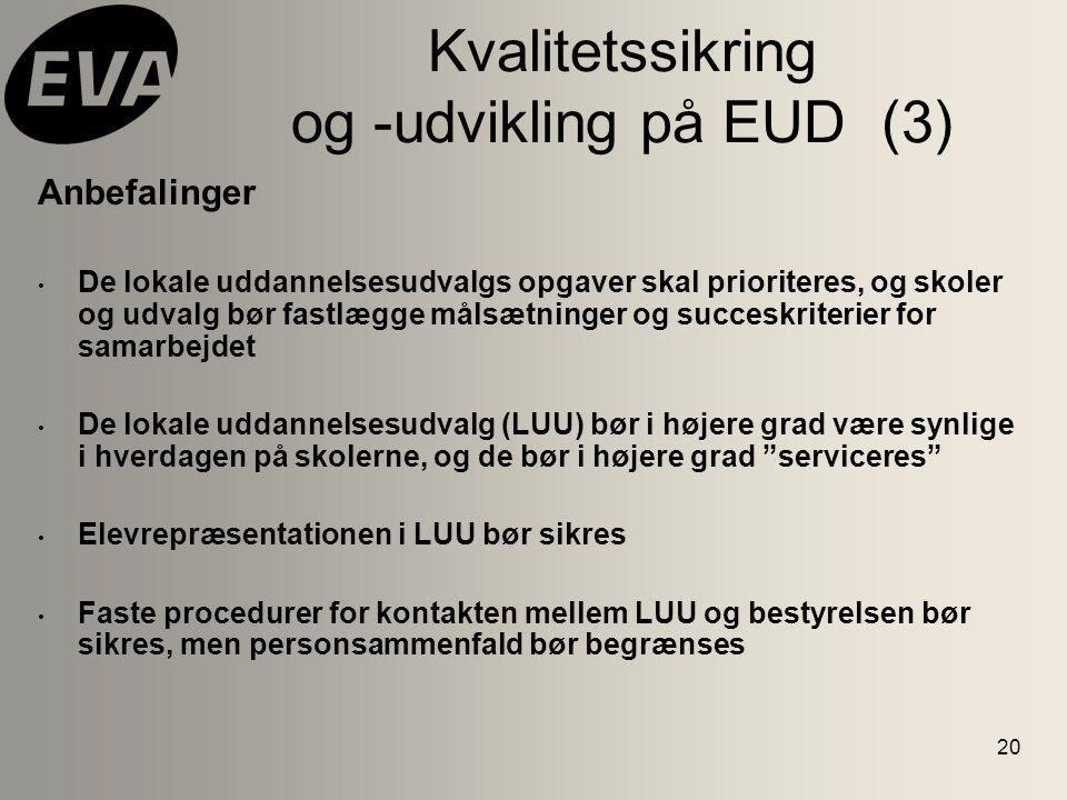 20 Kvalitetssikring og -udvikling på EUD (3) Anbefalinger De lokale uddannelsesudvalgs opgaver skal prioriteres, og skoler og udvalg bør fastlægge målsætninger og succeskriterier for samarbejdet De lokale uddannelsesudvalg (LUU) bør i højere grad være synlige i hverdagen på skolerne, og de bør i højere grad serviceres Elevrepræsentationen i LUU bør sikres Faste procedurer for kontakten mellem LUU og bestyrelsen bør sikres, men personsammenfald bør begrænses
