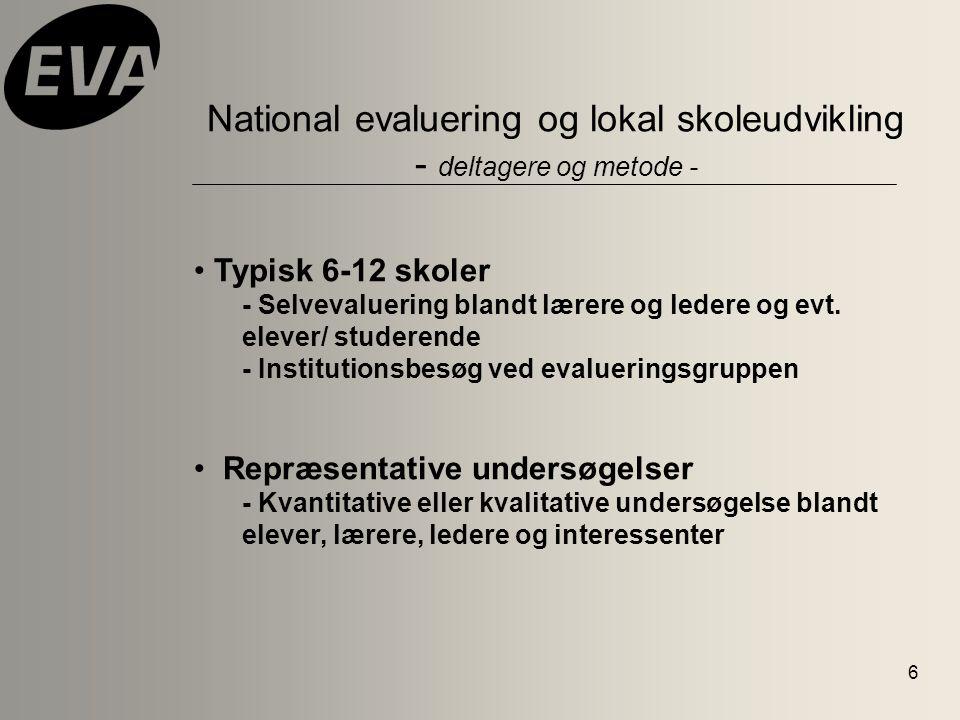 6 National evaluering og lokal skoleudvikling - deltagere og metode - Typisk 6-12 skoler - Selvevaluering blandt lærere og ledere og evt.