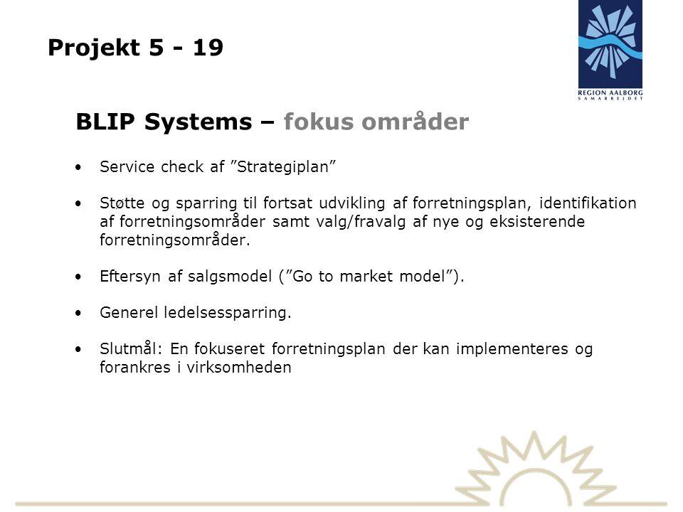 Projekt 5 - 19 BLIP Systems – fokus områder Service check af Strategiplan Støtte og sparring til fortsat udvikling af forretningsplan, identifikation af forretningsområder samt valg/fravalg af nye og eksisterende forretningsområder.